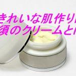 きれいな肌作りに必須のクリーム